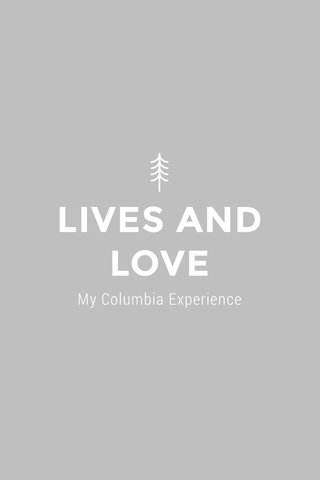LIVES AND LOVE My Columbia Experience