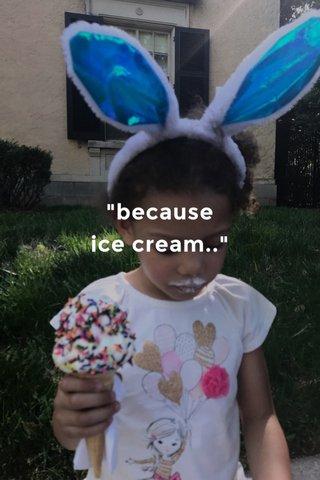 """because ice cream.."""