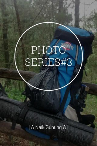 PHOTO SERIES#3 | ∆ Naik Gunung ∆ |