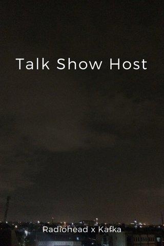 Talk Show Host Radiohead x Kafka