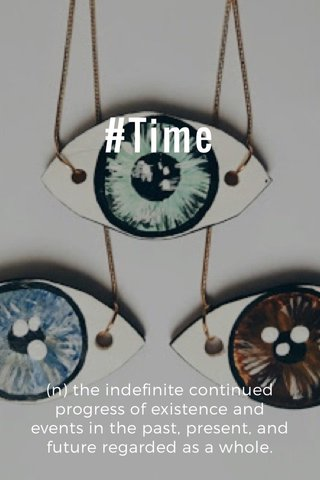 #Time (n) the indefinite continued progress of existence and events in the past, present, and future regarded as a whole.