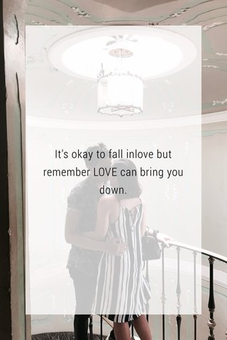 It's okay to fall inlove but remember LOVE can bring you down.