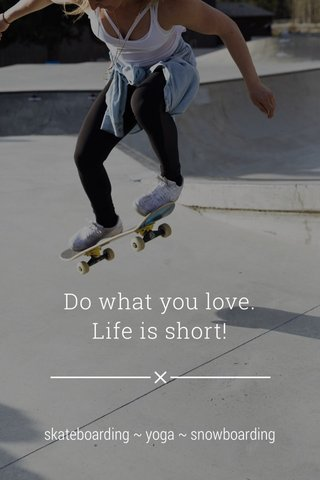 Do what you love. Life is short! skateboarding ~ yoga ~ snowboarding