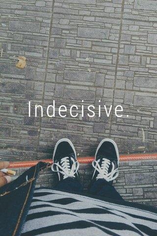 Indecisive.