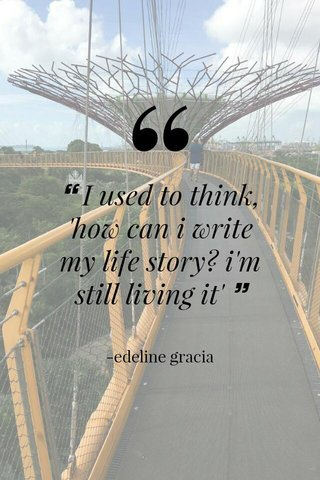 ❝ I used to think, 'how can i write my life story? i'm still living it' ❞ -edeline gracia