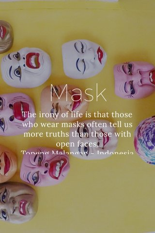 Mask The irony of life is that those who wear masks often tell us more truths than those with open faces. Topeng Malangan - Indonesia
