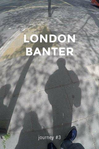 LONDON BANTER journey #3