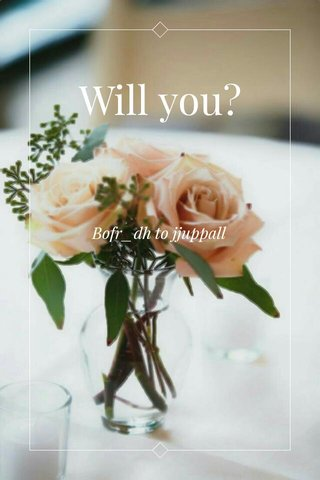 Will you? Bofr_dh to jjuppall