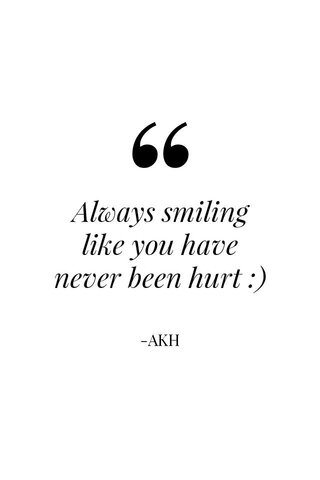 Always smiling like you have never been hurt :) -AKH