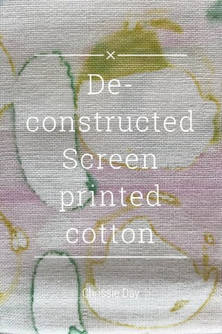De- constructed Screen printed cotton Chrissie Day