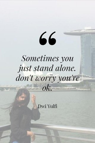 Sometimes you just stand alone. don't worry you're ok. Dwi Yulfi