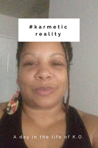 #karmetic reality A day in the life of K.O.