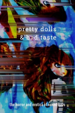 pretty dolls & bad taste the horror and erotica of naked BJDs