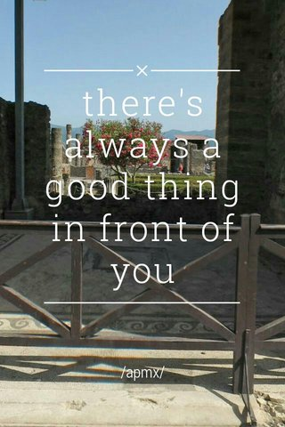 there's always a good thing in front of you /apmx/