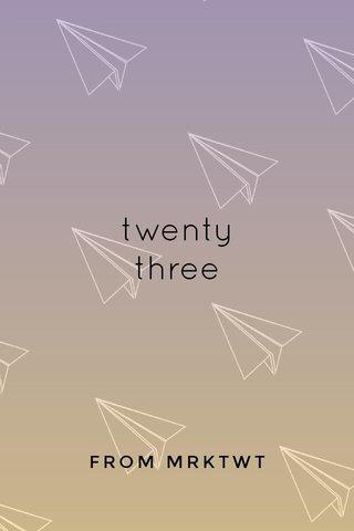 twenty three FROM MRKTWT