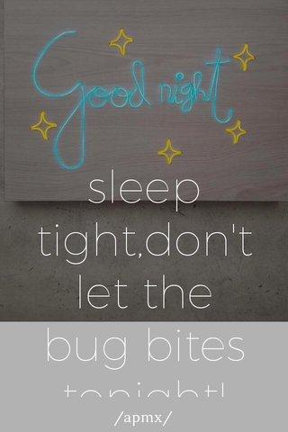 sleep tight,don't let the bug bites tonight! /apmx/