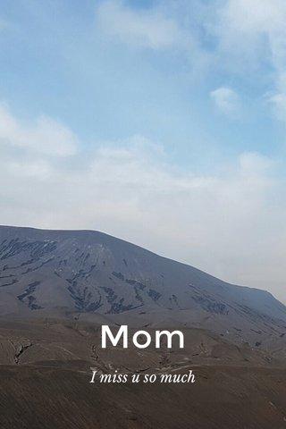 Mom I miss u so much