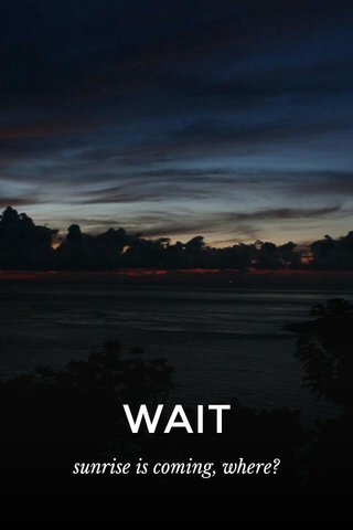 WAIT sunrise is coming, where?