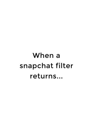 When a snapchat filter returns...