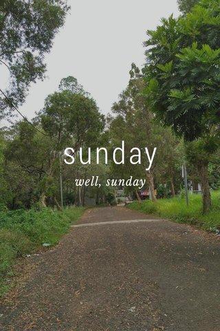 sunday well, sunday