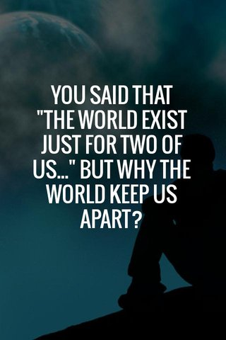"YOU SAID THAT ""THE WORLD EXIST JUST FOR TWO OF US..."" BUT WHY THE WORLD KEEP US APART?"
