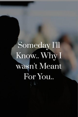 Someday I'll Know.. Why I wasn't Meant For You..