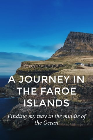 A JOURNEY IN THE FAROE ISLANDS Finding my way in the middle of the Ocean