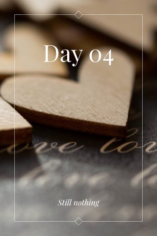 Day 04 Still nothing