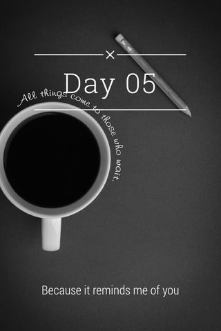 Day 05 Because it reminds me of you