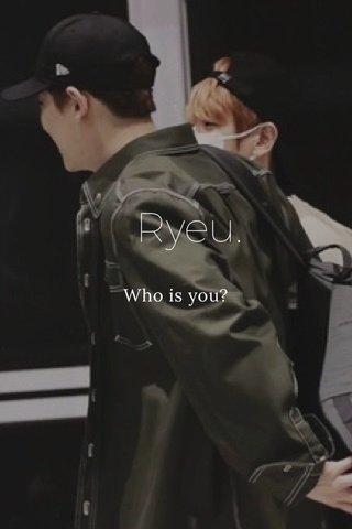 Ryeu. Who is you?