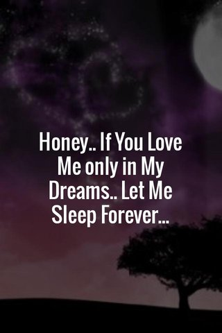 Honey.. If You Love Me only in My Dreams.. Let Me Sleep Forever...