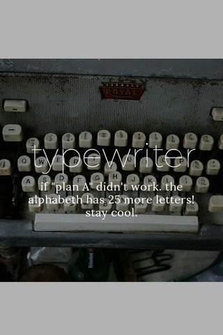 """typewriter if """"plan A"""" didn't work. the alphabeth has 25 more letters! stay cool."""
