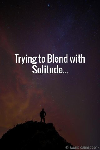 Trying to Blend with Solitude...
