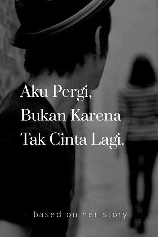 Aku Pergi, Bukan Karena Tak Cinta Lagi. - based on her story-