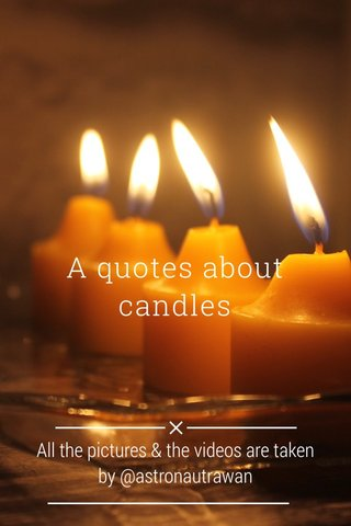 A quotes about candles All the pictures & the videos are taken by @astronautrawan