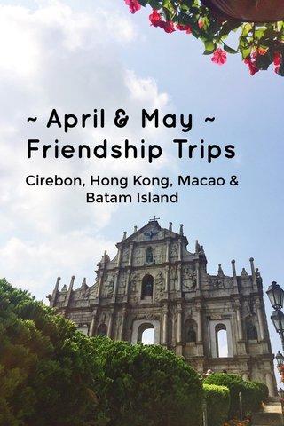 ~ April & May ~ Friendship Trips Cirebon, Hong Kong, Macao & Batam Island