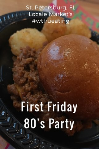 First Friday 80's Party St. Petersburg, FL Locale Market's #wtfrueating