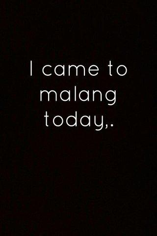 I came to malang today,.