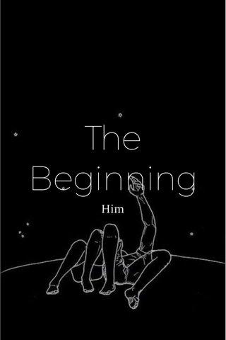 The Beginning Him