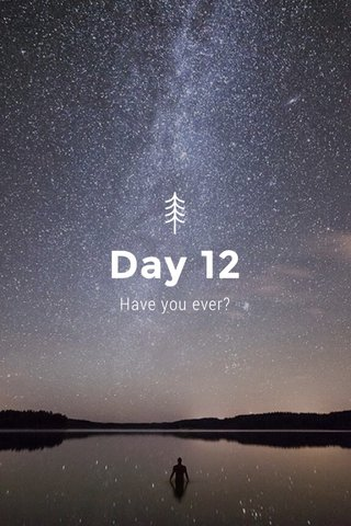 Day 12 Have you ever?