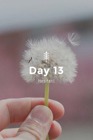 Day 13 Hesitant