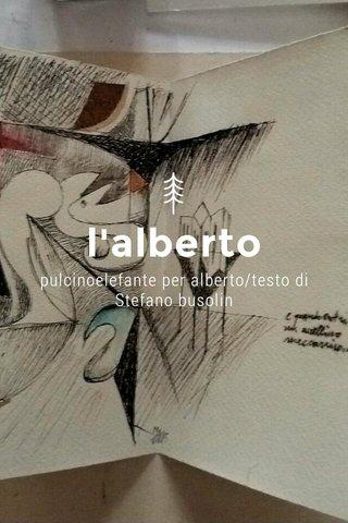 l'alberto pulcinoelefante per alberto/testo di Stefano busolin