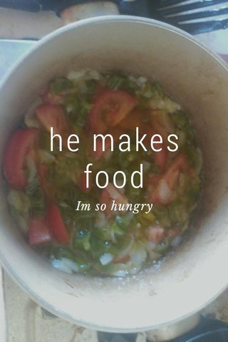 he makes food Im so hungry