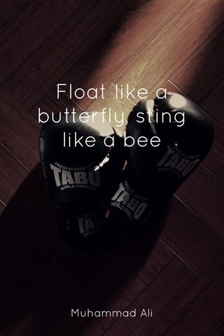 Float like a butterfly, sting like a bee Muhammad Ali