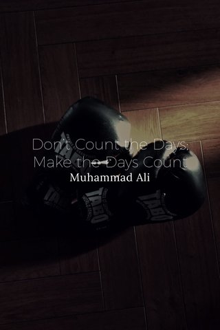 Don't Count the Days; Make the Days Count Muhammad Ali