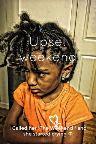 """Upset weekend I Called her """"The Weekend """" and she started crying 😭"""