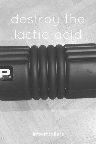 destroy the lactic-acid #foamrollers