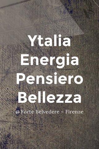 Ytalia Energia Pensiero Bellezza @ Forte Belvedere ~ Firenze