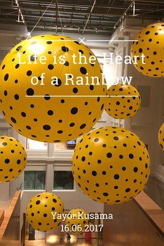 Life is the Heart of a Rainbow Yayoi Kusama 16.06.2017
