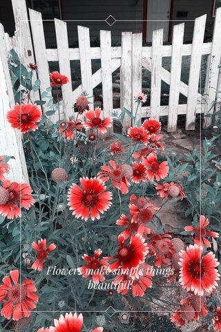 Flowers make simple things beautiful!